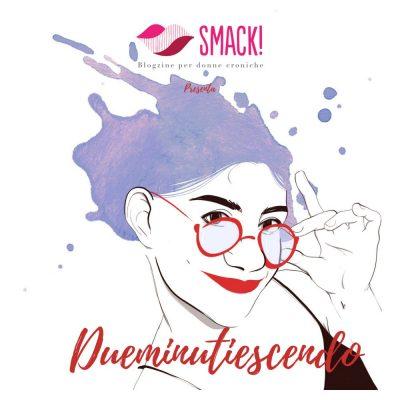 Dueminutiescendo, arriva il podcast di Smack!